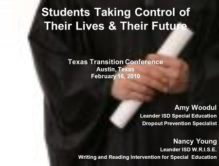 Students Taking Control of Their Lives & Their Future Texas Transition Conference Austin, Texas February 16, 2010 Amy Woodul Leander ISD Special Education.