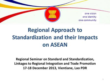 One vision one identity one community Regional Approach to Standardization and their Impacts on ASEAN Regional Seminar on Standard and Standardization,