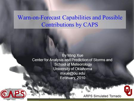 Warn-on-Forecast Capabilities and Possible Contributions by CAPS By Ming Xue Center for Analysis and Prediction of Storms and School of Meteorology University.