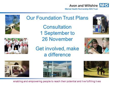 Enabling and empowering people to reach their potential and live fulfilling lives Our Foundation Trust Plans Consultation 1 September to 26 November Get.