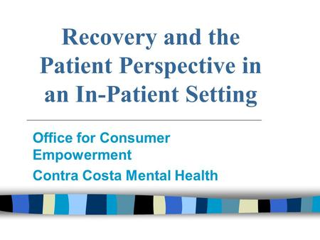 Recovery and the Patient Perspective in an In-Patient Setting Office for Consumer Empowerment Contra Costa Mental Health.