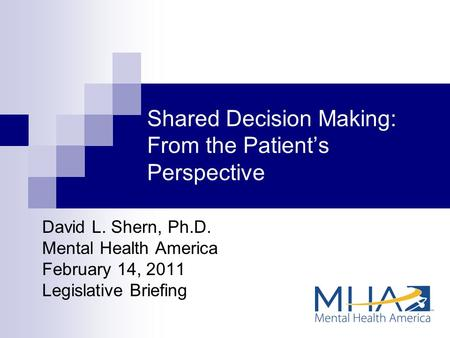Shared Decision Making: From the Patient's Perspective David L. Shern, Ph.D. Mental Health America February 14, 2011 Legislative Briefing.