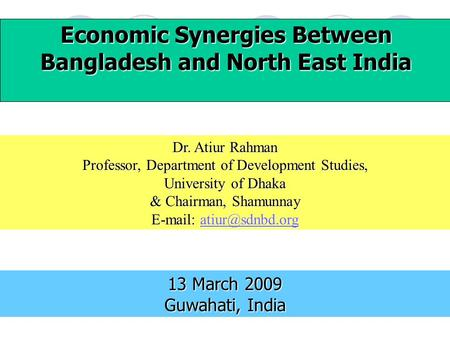 Economic Synergies Between Bangladesh and North East <strong>India</strong> 13 March 2009 Guwahati, <strong>India</strong> Dr. Atiur Rahman Professor, Department of Development Studies,