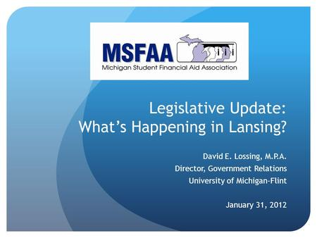 Legislative Update: What's Happening in Lansing? David E. Lossing, M.P.A. Director, Government Relations University of Michigan-Flint January 31, 2012.