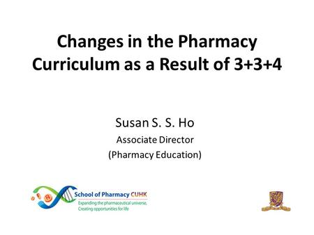 Changes in the Pharmacy Curriculum as a Result of 3+3+4 Susan S. S. Ho Associate Director (Pharmacy Education)