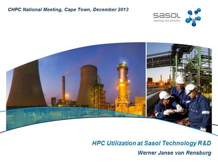 HPC Utilization at Sasol Technology R&D Werner Janse van Rensburg CHPC National Meeting, Cape Town, December 2013.