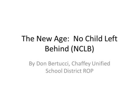 The New Age: No Child Left Behind (NCLB) By Don Bertucci, Chaffey Unified School District ROP.