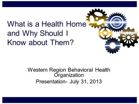 What is a Health Home and Why Should I Know about Them? Western Region Behavioral Health Organization Presentation- July 31, 2013.