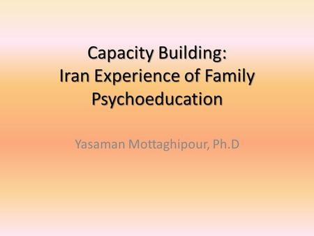 Capacity Building: Iran Experience of Family Psychoeducation Yasaman Mottaghipour, Ph.D.
