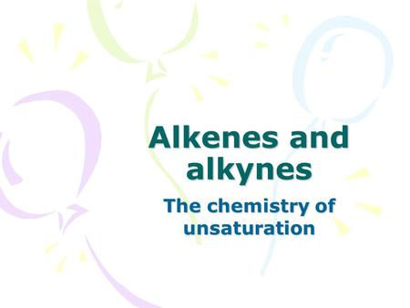 Alkenes and alkynes The chemistry of unsaturation.