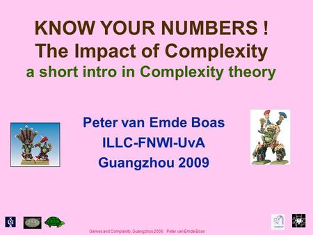 Games and Complexity, Guangzhou 2009. Peter van Emde Boas KNOW YOUR NUMBERS ! The Impact of Complexity a short intro in Complexity theory Peter van Emde.