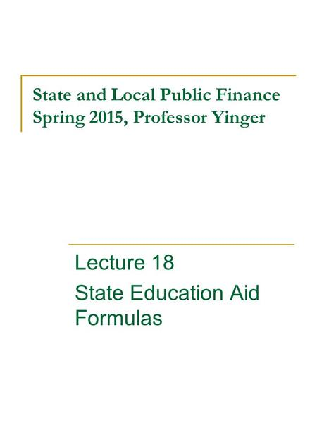State and Local Public Finance Spring 2015, Professor Yinger Lecture 18 State Education Aid Formulas.
