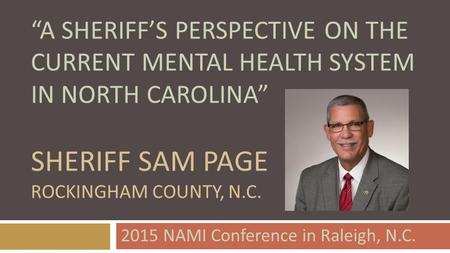 """A SHERIFF'S PERSPECTIVE ON THE CURRENT MENTAL HEALTH SYSTEM IN NORTH CAROLINA"" SHERIFF SAM PAGE ROCKINGHAM COUNTY, N.C. 2015 NAMI Conference in Raleigh,"