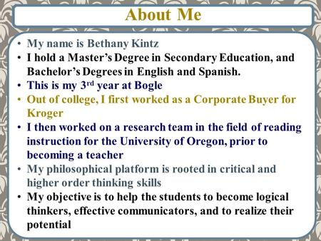 My name is Bethany Kintz I hold a Master's Degree in Secondary Education, and Bachelor's Degrees in English and Spanish. This is my 3 rd year at Bogle.
