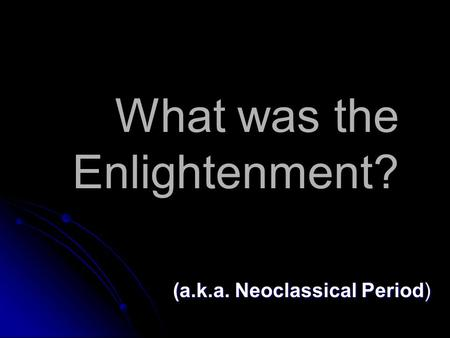 What was the Enlightenment? (a.k.a. Neoclassical Period)