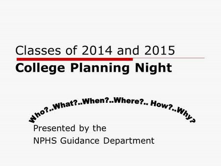 Classes of 2014 and 2015 College Planning Night Presented by the NPHS Guidance Department.