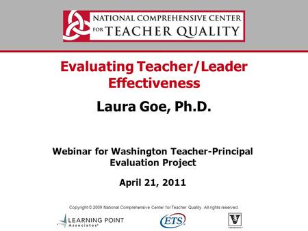 Copyright © 2009 National Comprehensive Center for Teacher Quality. All rights reserved. Evaluating Teacher/Leader Effectiveness Laura Goe, Ph.D. Webinar.