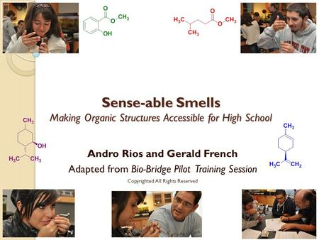 Sense-able Smells Making Organic Structures Accessible for High School Andro Rios and Gerald French Adapted from Bio-Bridge Pilot Training Session Copyrighted.