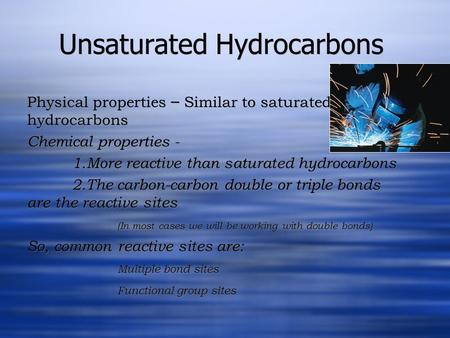 Unsaturated Hydrocarbons Physical properties – Similar to saturated hydrocarbons Chemical properties - 1.More reactive than saturated hydrocarbons 2.The.