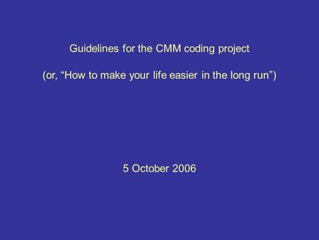 "Guidelines for the CMM coding project 5 October 2006 (or, ""How to make your life easier in the long run"")"