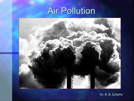 Air Pollution Dr. R. B. Schultz. Introduction Air pollution Types Air pollution Types Sources of pollutants Sources of pollutants Pollution and weather.
