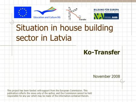 Situation in house building sector in Latvia Ko-Transfer November 2008 This project has been funded with support from the European Commission. This publication.