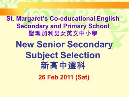 St. Margaret's Co-educational English Secondary and Primary School 聖瑪加利男女英文中小學 New Senior Secondary Subject Selection 新高中選科 26 Feb 2011 (Sat)