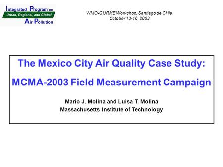 The Mexico City Air Quality Case Study: MCMA-2003 Field Measurement Campaign Mario J. Molina and Luisa T. Molina Massachusetts Institute of Technology.