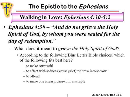"The Epistle to the Ephesians June 14, 2009 Bob Eckel 1 Walking in Love: Ephesians 4:30-5:2 Ephesians 4:30 – ""And do not grieve the Holy Spirit of God,"