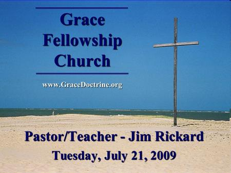 Grace Fellowship Church www.GraceDoctrine.org Pastor/Teacher - Jim Rickard Tuesday, July 21, 2009.