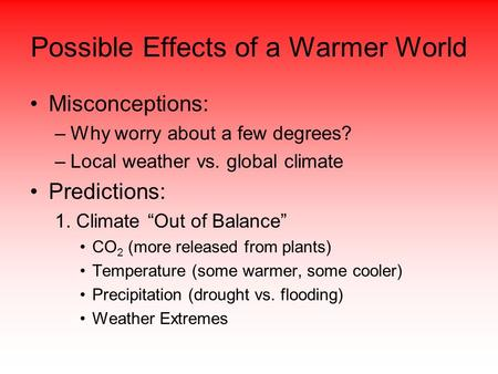 "Possible Effects of a Warmer World Misconceptions: –Why worry about a few degrees? –Local weather vs. global climate Predictions: 1. Climate ""Out of Balance"""