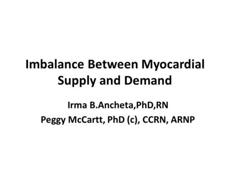 Imbalance Between Myocardial Supply and Demand Irma B.Ancheta,PhD,RN Peggy McCartt, PhD (c), CCRN, ARNP.