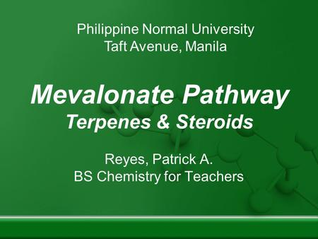 Mevalonate Pathway Terpenes & Steroids Reyes, Patrick A. BS Chemistry for Teachers Philippine Normal University Taft Avenue, Manila.