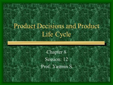 Product Decisions and Product Life Cycle Chapter 8 Session: 12 Prof: Yasmin S 1.