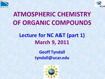 ATMOSPHERIC CHEMISTRY OF ORGANIC COMPOUNDS Lecture for NC A&T (part 1) March 9, 2011 Geoff Tyndall