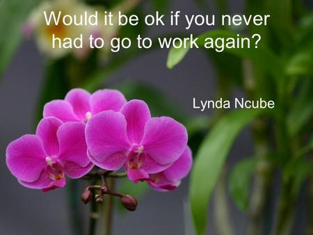 Would it be ok if you never had to go to work again? Lynda Ncube.