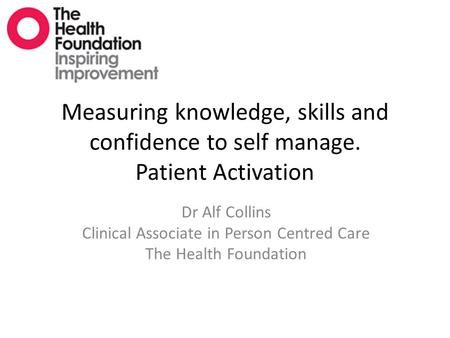 Measuring knowledge, skills and confidence to self manage. Patient Activation Dr Alf Collins Clinical Associate in Person Centred Care The Health Foundation.