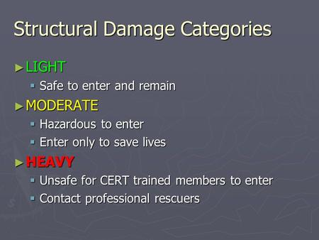 Structural Damage Categories ► LIGHT  Safe to enter and remain ► MODERATE  Hazardous to enter  Enter only to save lives ► HEAVY  Unsafe for CERT trained.