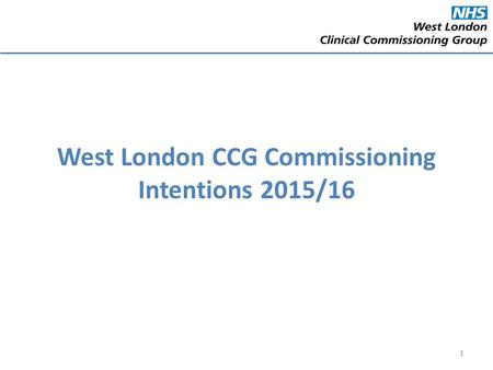 West London CCG Commissioning Intentions 2015/16 1.