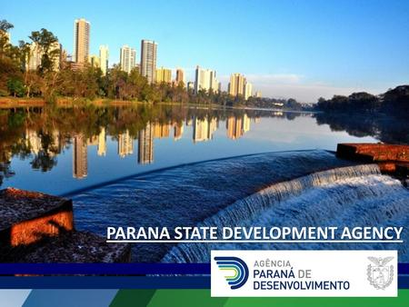 PARANA STATE DEVELOPMENT AGENCY. MISSION To develop, coordinate and lead actions that contribute to the sustainable development of Parana.