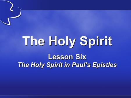 The Holy Spirit Lesson Six The Holy Spirit in Paul's Epistles.