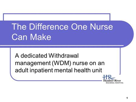 1 The Difference One Nurse Can Make A dedicated Withdrawal management (WDM) nurse on an adult inpatient mental health unit.