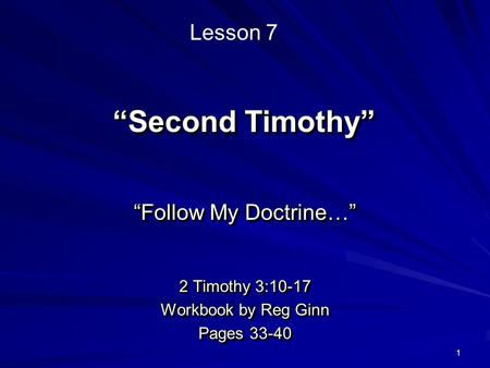 "1 ""Second Timothy"" ""Follow My Doctrine…"" 2 Timothy 3:10-17 Workbook by Reg Ginn Pages 33-40 ""Follow My Doctrine…"" 2 Timothy 3:10-17 Workbook by Reg Ginn."