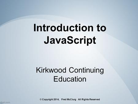 Introduction to JavaScript Kirkwood Continuing Education © Copyright 2014, Fred McClurg All Rights Reserved.