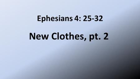 Ephesians 4: 25-32 New Clothes, pt. 2. New Clothes 25 Therefore each of you must put off falsehood and speak truthfully to your neighbor, for we are all.