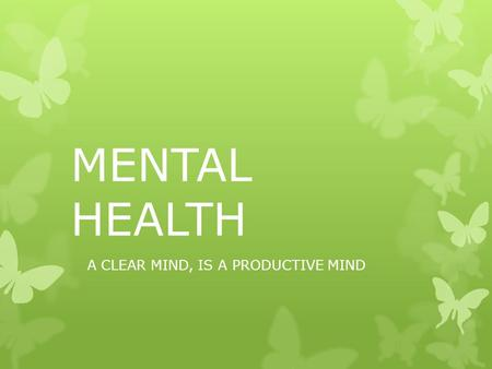 MENTAL HEALTH A CLEAR MIND, IS A PRODUCTIVE MIND.