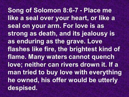 Song of Solomon 8:6-7 - Place me like a seal over your heart, or like a seal on your arm. For love is as strong as death, and its jealousy is as enduring.