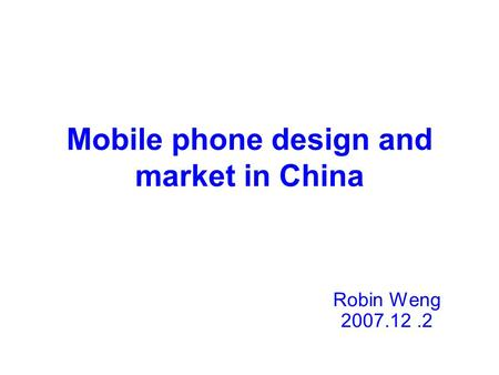 Mobile phone design and market in China Robin Weng 2007.12.2.
