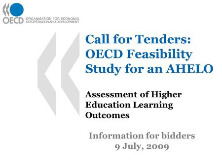 Call for Tenders: OECD Feasibility Study for an AHELO Assessment of Higher Education Learning Outcomes Information for bidders 9 July, 2009.