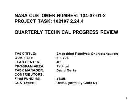 1 NASA CUSTOMER NUMBER: 104-07-01-2 PROJECT TASK: 1021972.24.4 QUARTERLY TECHNICAL PROGRESS REVIEW TASK TITLE:Embedded Passives Characterization QUARTER:2.